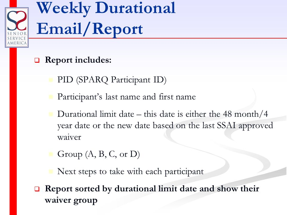 Weekly Durational Email/Report   Report includes: PID (SPARQ Participant ID) Participant's last name and first name Durational limit date – this date is either the 48 month/4 year date or the new date based on the last SSAI approved waiver Group (A, B, C, or D) Next steps to take with each participant   Report sorted by durational limit date and show their waiver group