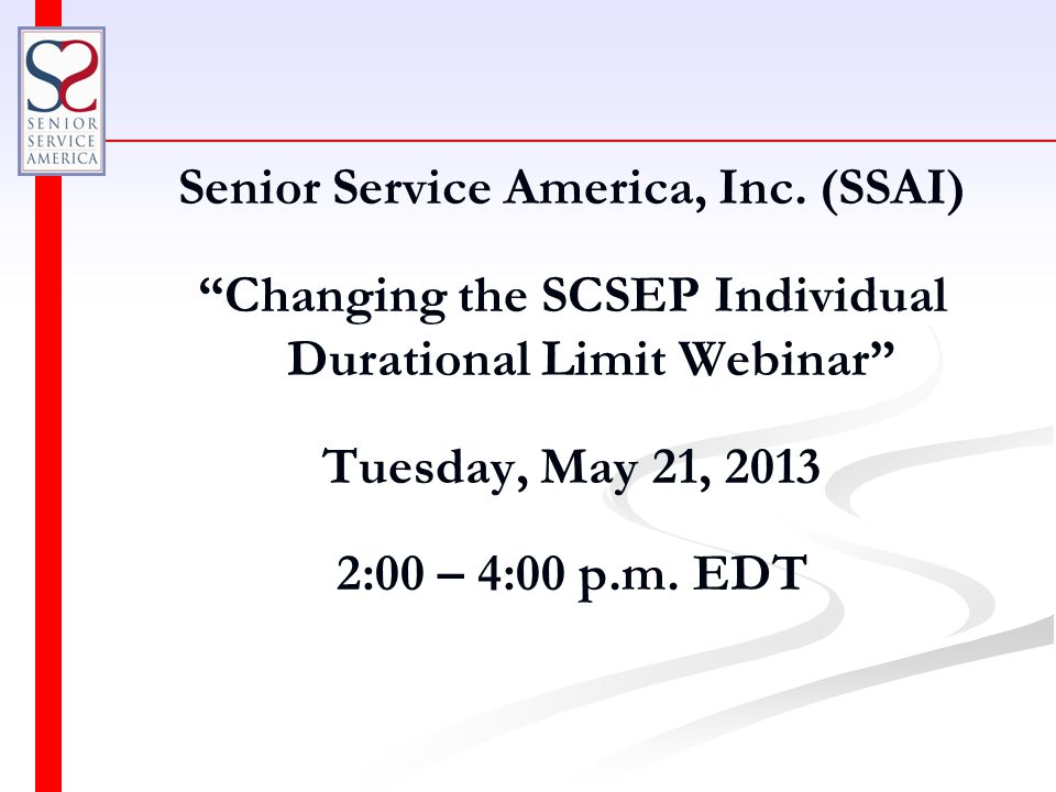 """Senior Service America, Inc. (SSAI) """"Changing the SCSEP Individual Durational Limit Webinar"""" Tuesday, May 21, 2013 2:00 – 4:00 p.m. EDT"""