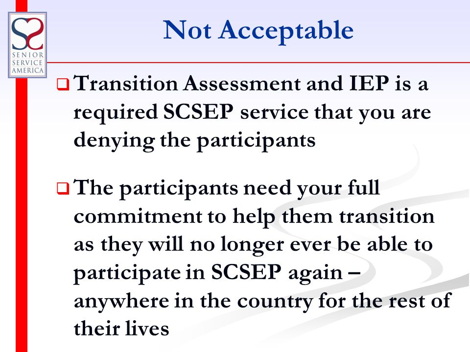 Not Acceptable   Transition Assessment and IEP is a required SCSEP service that you are denying the participants   The participants need your full commitment to help them transition as they will no longer ever be able to participate in SCSEP again – anywhere in the country for the rest of their lives