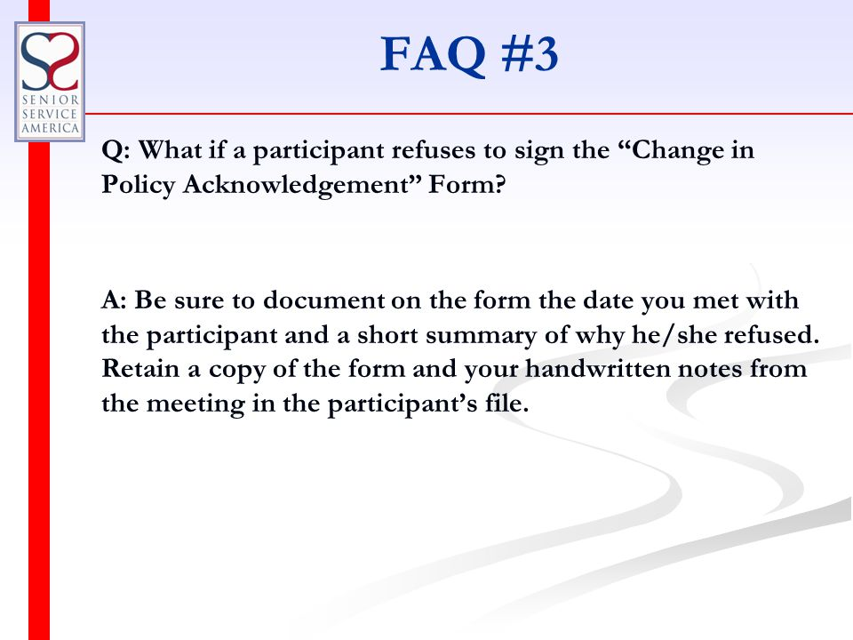 FAQ #3 Q: What if a participant refuses to sign the Change in Policy Acknowledgement Form.