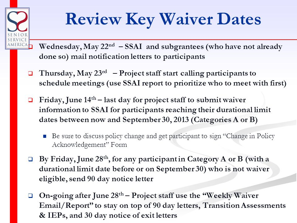 Review Key Waiver Dates   Wednesday, May 22 nd – SSAI and subgrantees (who have not already done so) mail notification letters to participants   Thursday, May 23 rd – Project staff start calling participants to schedule meetings (use SSAI report to prioritize who to meet with first)   Friday, June 14 th – last day for project staff to submit waiver information to SSAI for participants reaching their durational limit dates between now and September 30, 2013 (Categories A or B) Be sure to discuss policy change and get participant to sign Change in Policy Acknowledgement Form   By Friday, June 28 th, for any participant in Category A or B (with a durational limit date before or on September 30) who is not waiver eligible, send 90 day notice letter   On-going after June 28 th – Project staff use the Weekly Waiver Email/Report to stay on top of 90 day letters, Transition Assessments & IEPs, and 30 day notice of exit letters