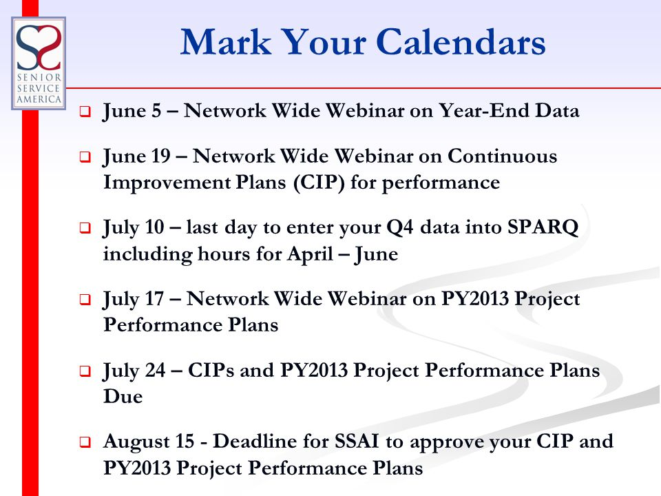 Mark Your Calendars   June 5 – Network Wide Webinar on Year-End Data   June 19 – Network Wide Webinar on Continuous Improvement Plans (CIP) for performance   July 10 – last day to enter your Q4 data into SPARQ including hours for April – June   July 17 – Network Wide Webinar on PY2013 Project Performance Plans   July 24 – CIPs and PY2013 Project Performance Plans Due   August 15 - Deadline for SSAI to approve your CIP and PY2013 Project Performance Plans
