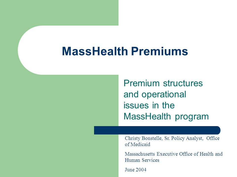 MassHealth Premiums Premium structures and operational issues in the MassHealth program Christy Bonstelle, Sr.