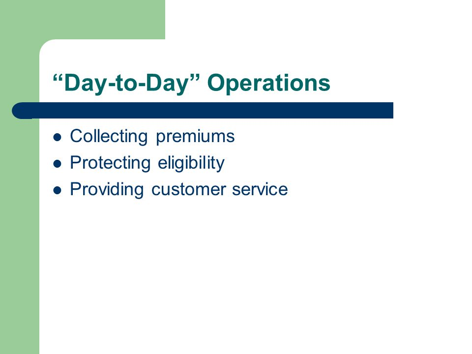 Day-to-Day Operations Collecting premiums Protecting eligibility Providing customer service