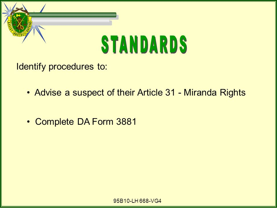 95B10-LH 668-VG4 Advise a suspect of their Article 31 - Miranda Rights Complete DA Form 3881 Identify procedures to: