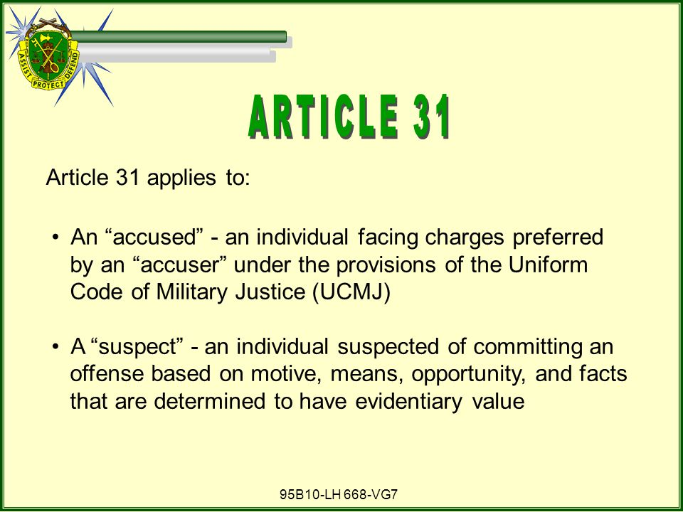95B10-LH 668-VG7 Article 31 applies to: An accused - an individual facing charges preferred by an accuser under the provisions of the Uniform Code of Military Justice (UCMJ) A suspect - an individual suspected of committing an offense based on motive, means, opportunity, and facts that are determined to have evidentiary value