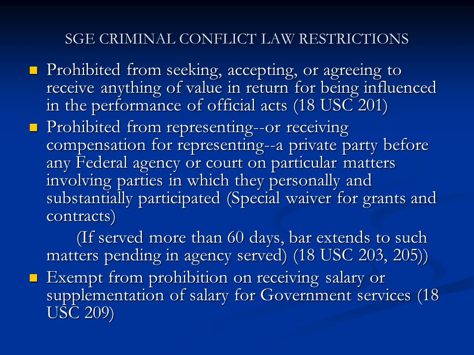 SGE CRIMINAL CONFLICT LAW RESTRICTIONS Prohibited from seeking, accepting, or agreeing to receive anything of value in return for being influenced in the performance of official acts (18 USC 201) Prohibited from seeking, accepting, or agreeing to receive anything of value in return for being influenced in the performance of official acts (18 USC 201) Prohibited from representing--or receiving compensation for representing--a private party before any Federal agency or court on particular matters involving parties in which they personally and substantially participated (Special waiver for grants and contracts) Prohibited from representing--or receiving compensation for representing--a private party before any Federal agency or court on particular matters involving parties in which they personally and substantially participated (Special waiver for grants and contracts) (If served more than 60 days, bar extends to such matters pending in agency served) (18 USC 203, 205)) Exempt from prohibition on receiving salary or supplementation of salary for Government services (18 USC 209) Exempt from prohibition on receiving salary or supplementation of salary for Government services (18 USC 209)