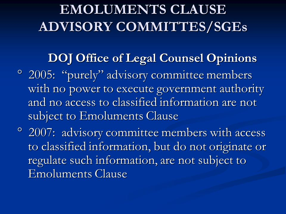 EMOLUMENTS CLAUSE ADVISORY COMMITTES/SGEs DOJ Office of Legal Counsel Opinions DOJ Office of Legal Counsel Opinions ° 2005: purely advisory committee members with no power to execute government authority and no access to classified information are not subject to Emoluments Clause ° 2007: advisory committee members with access to classified information, but do not originate or regulate such information, are not subject to Emoluments Clause