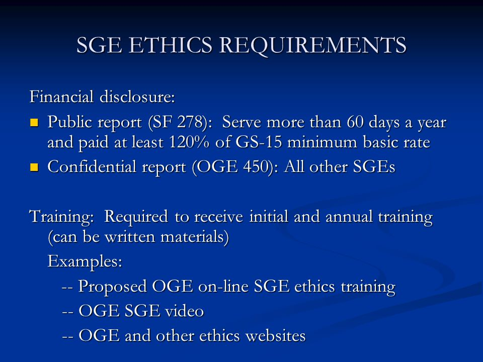SGE ETHICS REQUIREMENTS Financial disclosure: Public report (SF 278): Serve more than 60 days a year and paid at least 120% of GS-15 minimum basic rate Public report (SF 278): Serve more than 60 days a year and paid at least 120% of GS-15 minimum basic rate Confidential report (OGE 450): All other SGEs Confidential report (OGE 450): All other SGEs Training: Required to receive initial and annual training (can be written materials) Examples: -- Proposed OGE on-line SGE ethics training -- Proposed OGE on-line SGE ethics training -- OGE SGE video -- OGE SGE video -- OGE and other ethics websites -- OGE and other ethics websites
