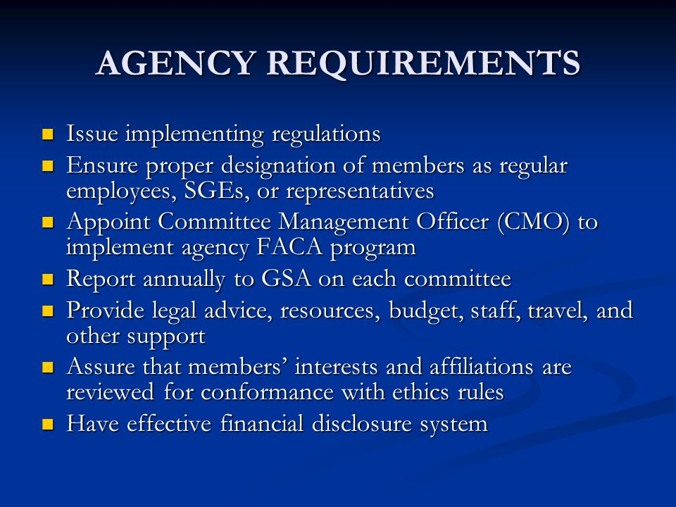 AGENCY REQUIREMENTS Issue implementing regulations Issue implementing regulations Ensure proper designation of members as regular employees, SGEs, or representatives Ensure proper designation of members as regular employees, SGEs, or representatives Appoint Committee Management Officer (CMO) to implement agency FACA program Appoint Committee Management Officer (CMO) to implement agency FACA program Report annually to GSA on each committee Report annually to GSA on each committee Provide legal advice, resources, budget, staff, travel, and other support Provide legal advice, resources, budget, staff, travel, and other support Assure that members' interests and affiliations are reviewed for conformance with ethics rules Assure that members' interests and affiliations are reviewed for conformance with ethics rules Have effective financial disclosure system Have effective financial disclosure system