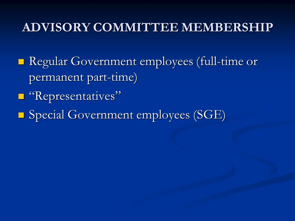 ADVISORY COMMITTEE MEMBERSHIP Regular Government employees (full-time or permanent part-time) Regular Government employees (full-time or permanent part-time) Representatives Representatives Special Government employees (SGE) Special Government employees (SGE)