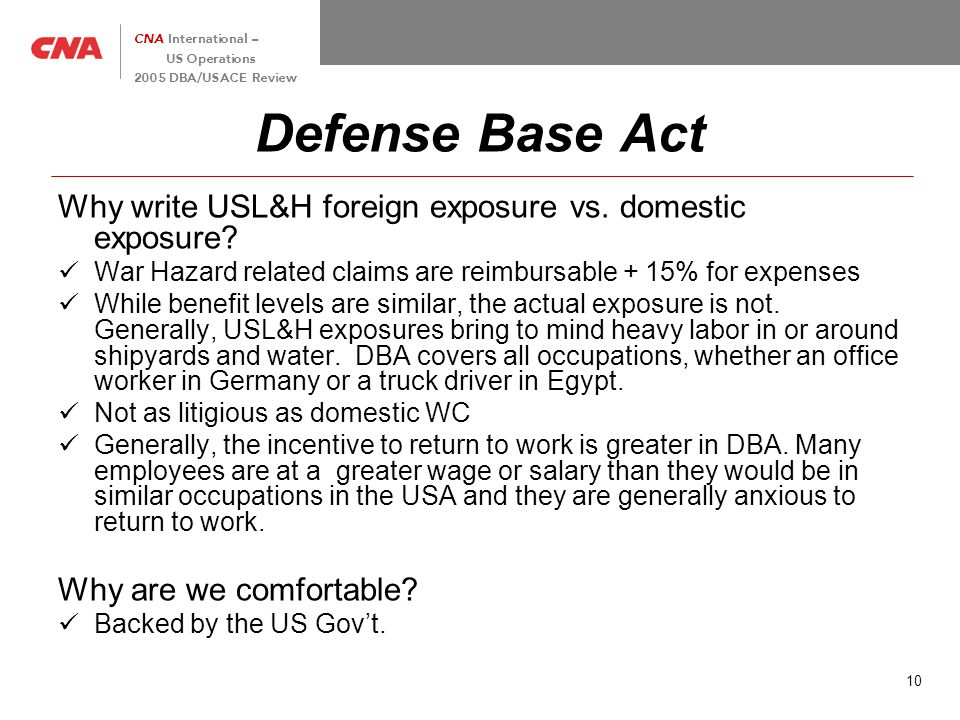 10 CNA International – US Operations 2005 DBA/USACE Review Defense Base Act Why write USL&H foreign exposure vs.