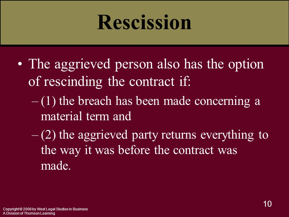 Copyright © 2008 by West Legal Studies in Business A Division of Thomson Learning 10 Rescission The aggrieved person also has the option of rescinding the contract if: –(1) the breach has been made concerning a material term and –(2) the aggrieved party returns everything to the way it was before the contract was made.