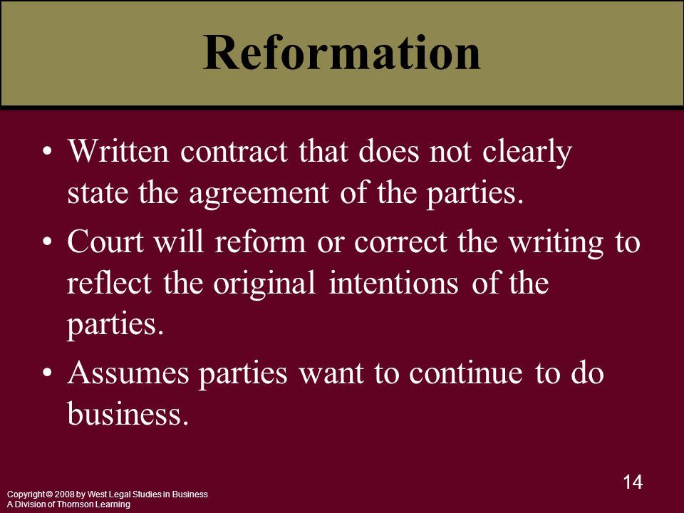 Copyright © 2008 by West Legal Studies in Business A Division of Thomson Learning 14 Reformation Written contract that does not clearly state the agreement of the parties.
