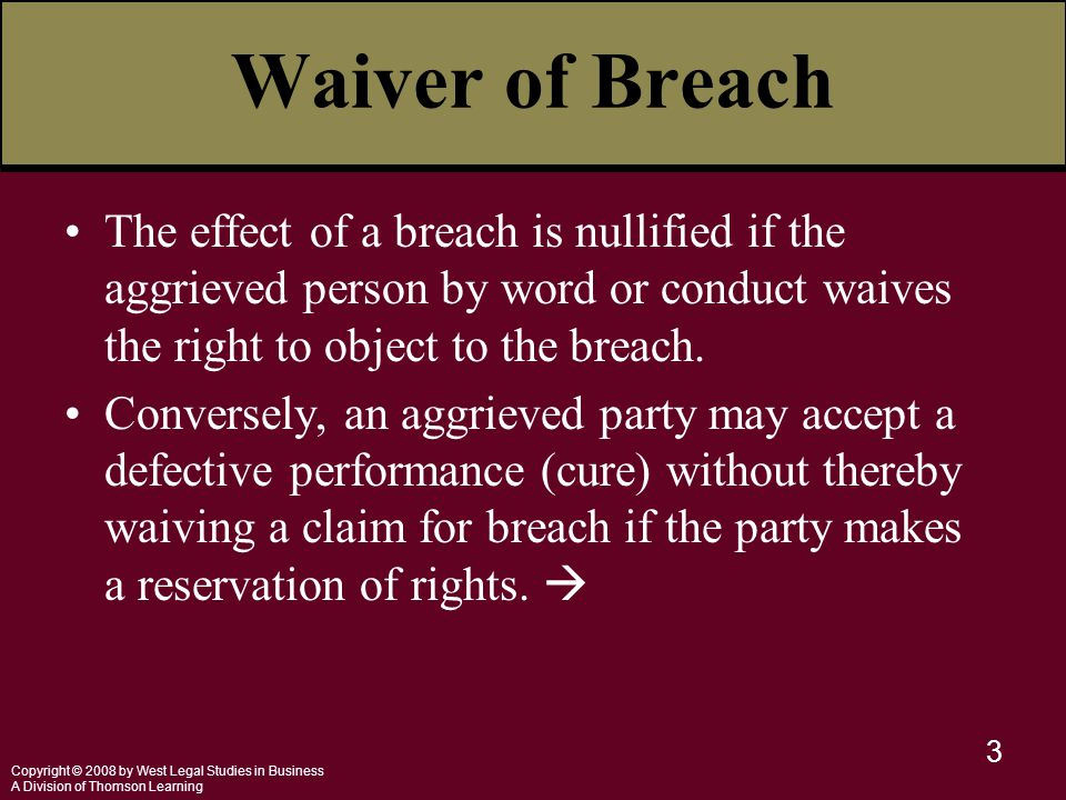 Copyright © 2008 by West Legal Studies in Business A Division of Thomson Learning 3 Waiver of Breach The effect of a breach is nullified if the aggrieved person by word or conduct waives the right to object to the breach.