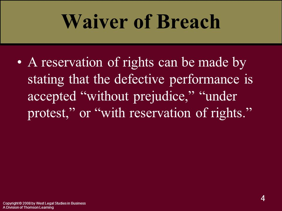 Copyright © 2008 by West Legal Studies in Business A Division of Thomson Learning 4 Waiver of Breach A reservation of rights can be made by stating that the defective performance is accepted without prejudice, under protest, or with reservation of rights.