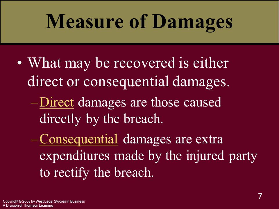 Copyright © 2008 by West Legal Studies in Business A Division of Thomson Learning 7 Measure of Damages What may be recovered is either direct or consequential damages.