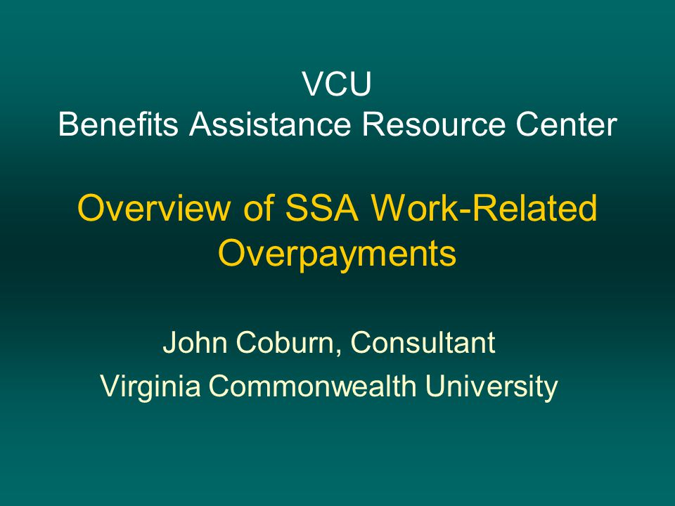 VCU Benefits Assistance Resource Center Overview of SSA Work-Related Overpayments John Coburn, Consultant Virginia Commonwealth University