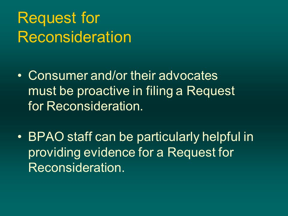 Request for Reconsideration Consumer and/or their advocates must be proactive in filing a Request for Reconsideration. BPAO staff can be particularly