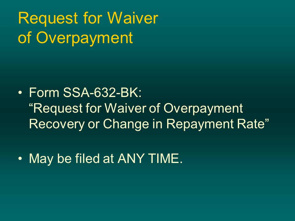 """Request for Waiver of Overpayment Form SSA-632-BK: """"Request for Waiver of Overpayment Recovery or Change in Repayment Rate"""" May be filed at ANY TIME."""