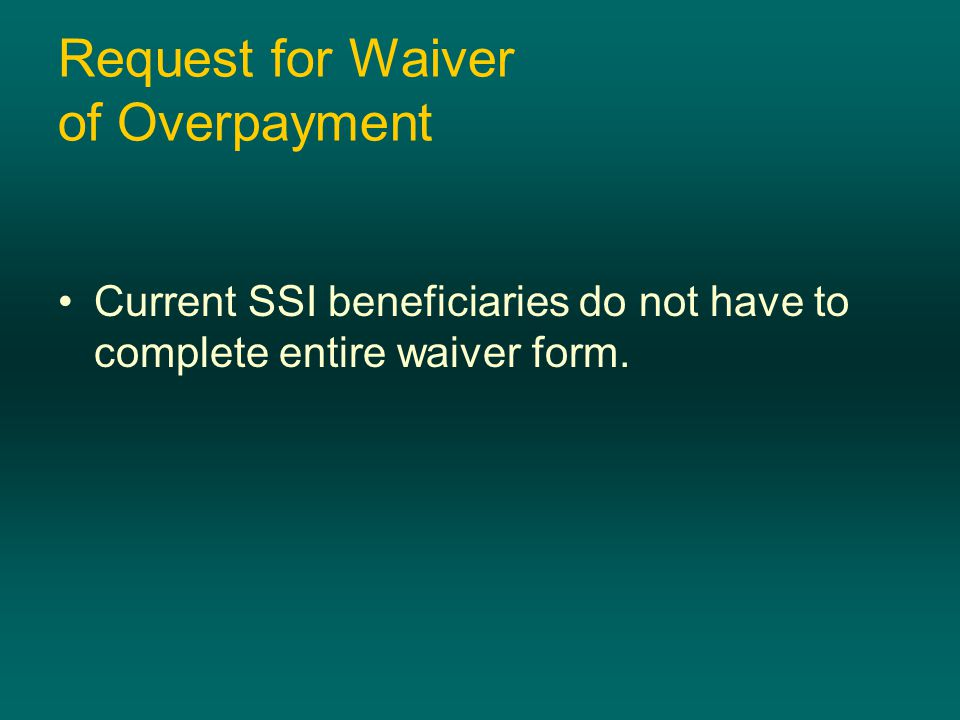Request for Waiver of Overpayment Current SSI beneficiaries do not have to complete entire waiver form.