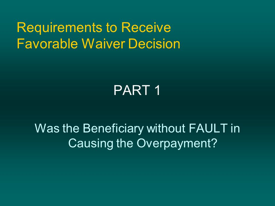 Requirements to Receive Favorable Waiver Decision PART 1 Was the Beneficiary without FAULT in Causing the Overpayment?