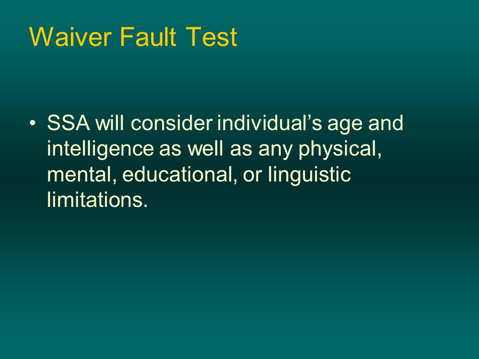 Waiver Fault Test SSA will consider individual's age and intelligence as well as any physical, mental, educational, or linguistic limitations.