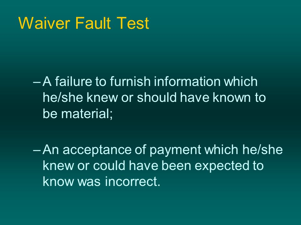 Waiver Fault Test –A failure to furnish information which he/she knew or should have known to be material; –An acceptance of payment which he/she knew or could have been expected to know was incorrect.