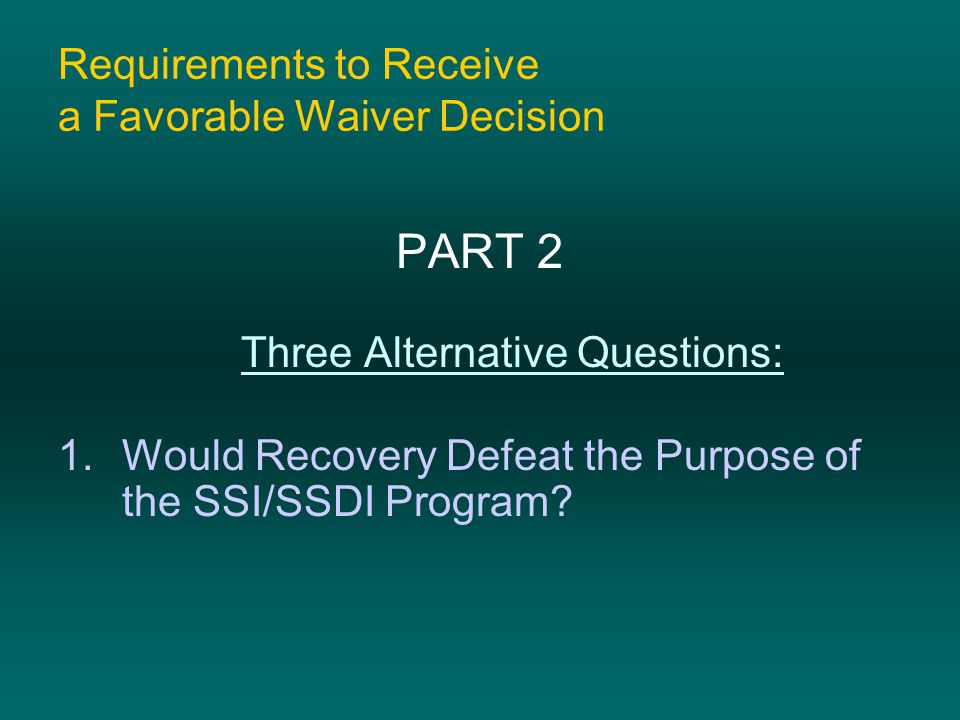 Requirements to Receive a Favorable Waiver Decision PART 2 Three Alternative Questions: 1.Would Recovery Defeat the Purpose of the SSI/SSDI Program