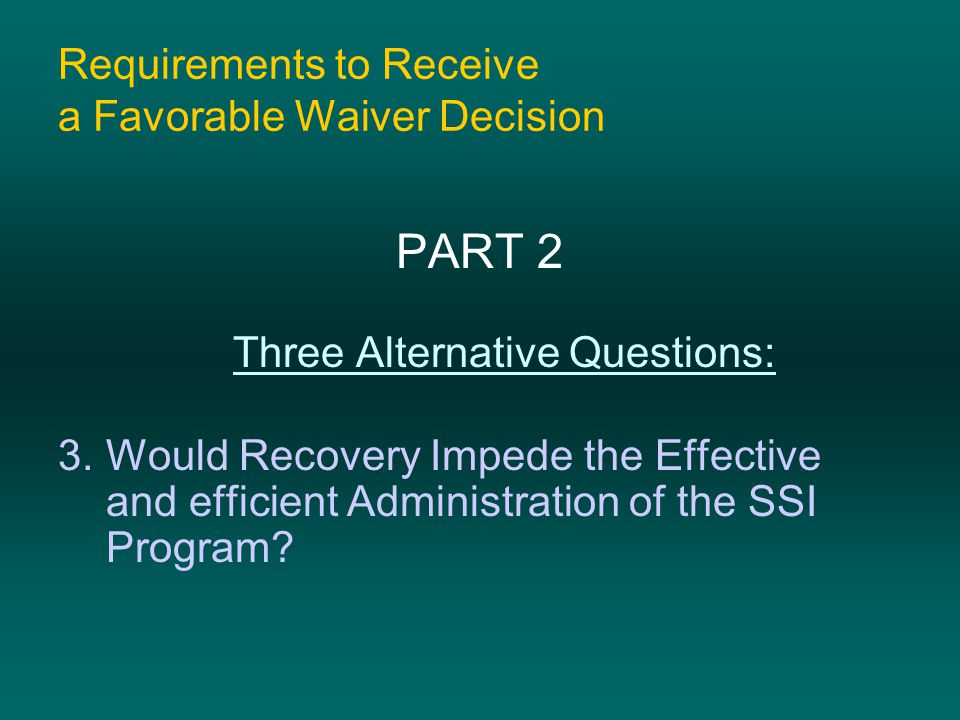 Requirements to Receive a Favorable Waiver Decision PART 2 Three Alternative Questions: 3.Would Recovery Impede the Effective and efficient Administra