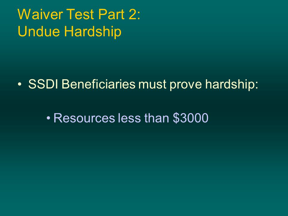Waiver Test Part 2: Undue Hardship SSDI Beneficiaries must prove hardship: Resources less than $3000