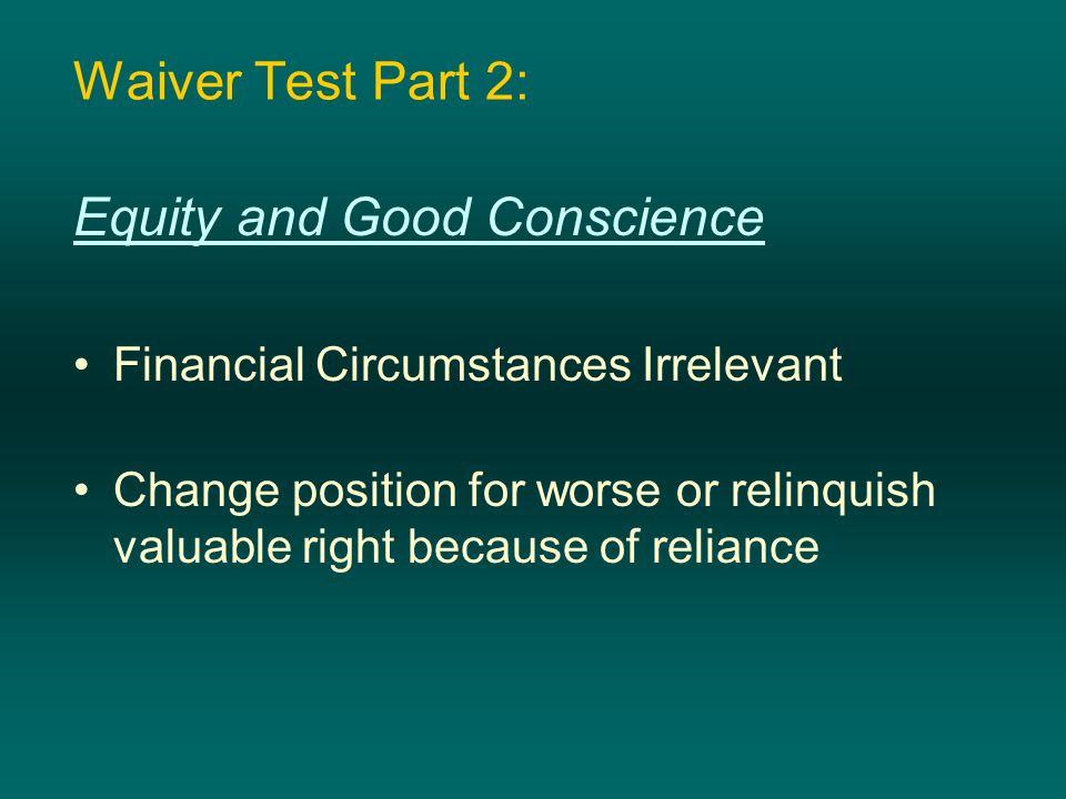 Waiver Test Part 2: Equity and Good Conscience Financial Circumstances Irrelevant Change position for worse or relinquish valuable right because of re
