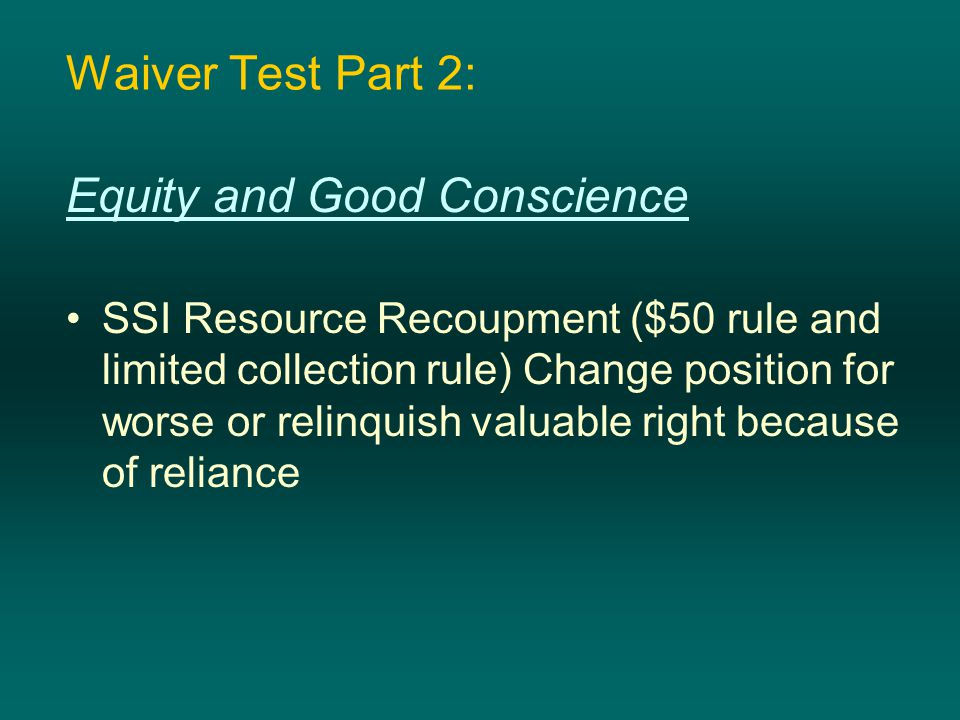 Waiver Test Part 2: Equity and Good Conscience SSI Resource Recoupment ($50 rule and limited collection rule) Change position for worse or relinquish