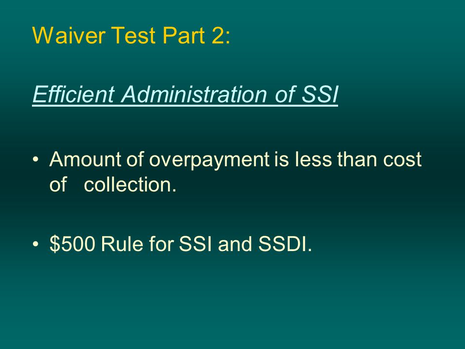 Waiver Test Part 2: Efficient Administration of SSI Amount of overpayment is less than cost of collection. $500 Rule for SSI and SSDI.