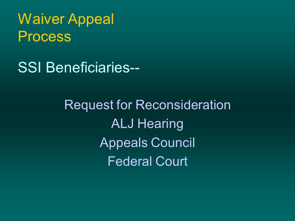 Waiver Appeal Process SSI Beneficiaries-- Request for Reconsideration ALJ Hearing Appeals Council Federal Court