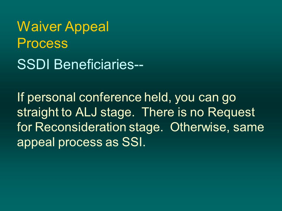 Waiver Appeal Process SSDI Beneficiaries-- If personal conference held, you can go straight to ALJ stage. There is no Request for Reconsideration stag