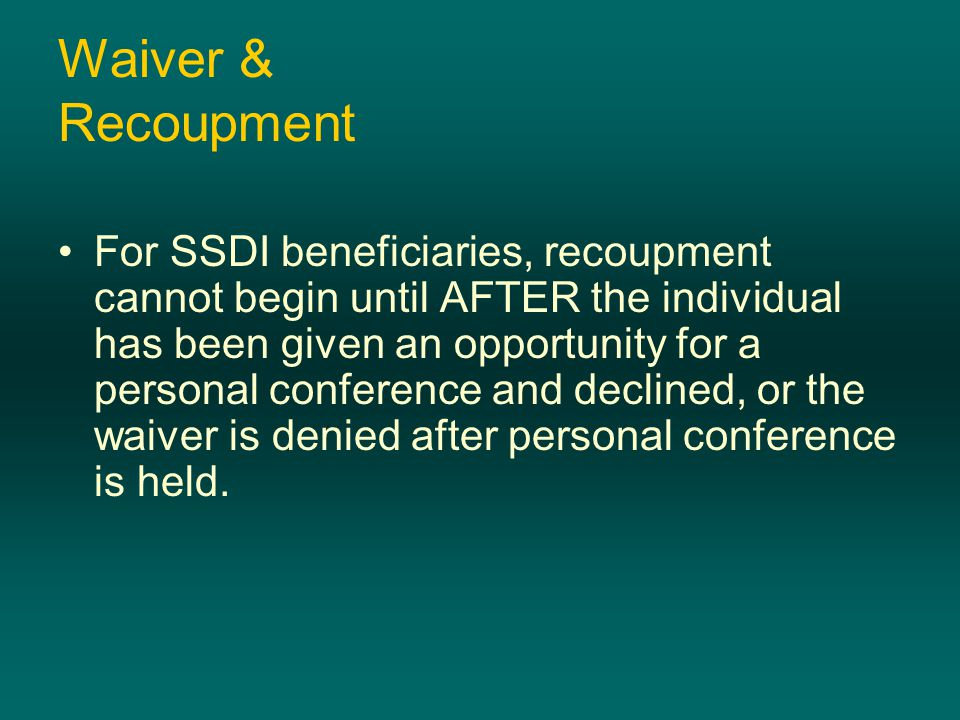Waiver & Recoupment For SSDI beneficiaries, recoupment cannot begin until AFTER the individual has been given an opportunity for a personal conference and declined, or the waiver is denied after personal conference is held.