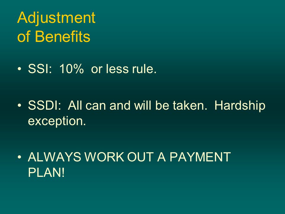 Adjustment of Benefits SSI: 10% or less rule. SSDI: All can and will be taken.