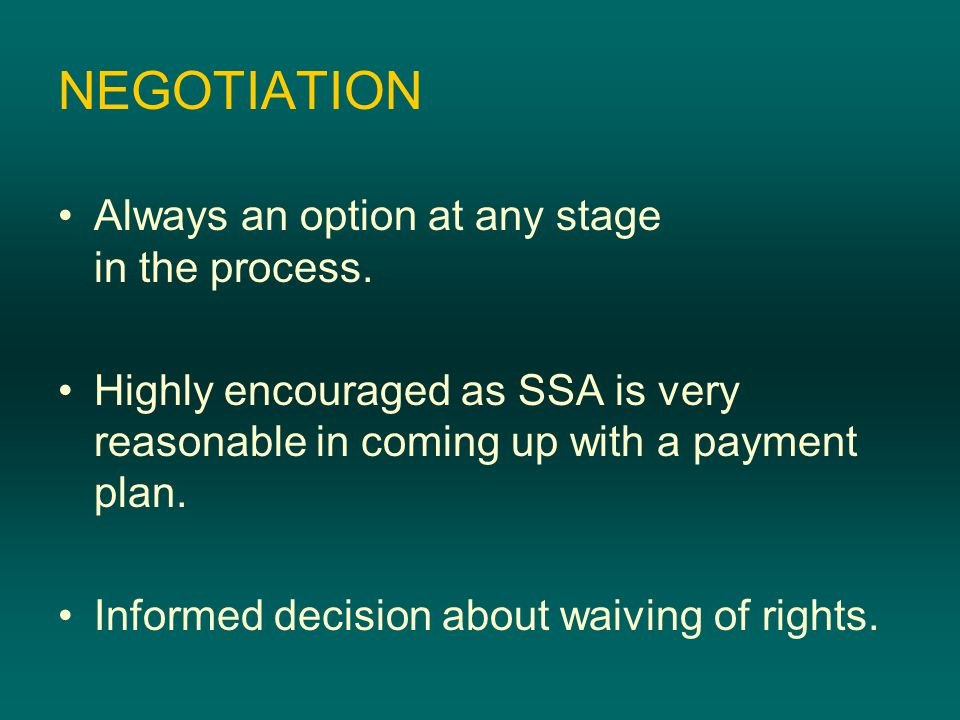 NEGOTIATION Always an option at any stage in the process. Highly encouraged as SSA is very reasonable in coming up with a payment plan. Informed decis