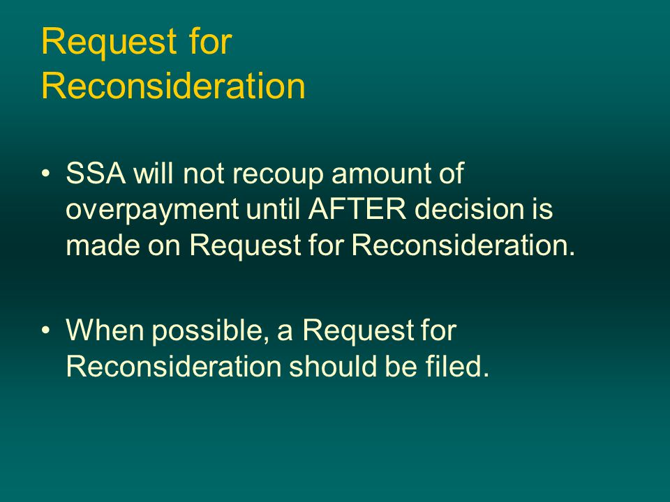 Request for Reconsideration SSA will not recoup amount of overpayment until AFTER decision is made on Request for Reconsideration. When possible, a Re