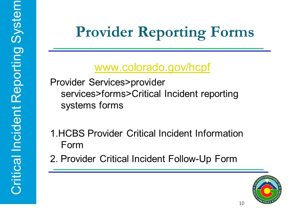 Critical Incident Reporting System Provider Reporting Forms www.colorado.gov/hcpf Provider Services>provider services>forms>Critical Incident reportin