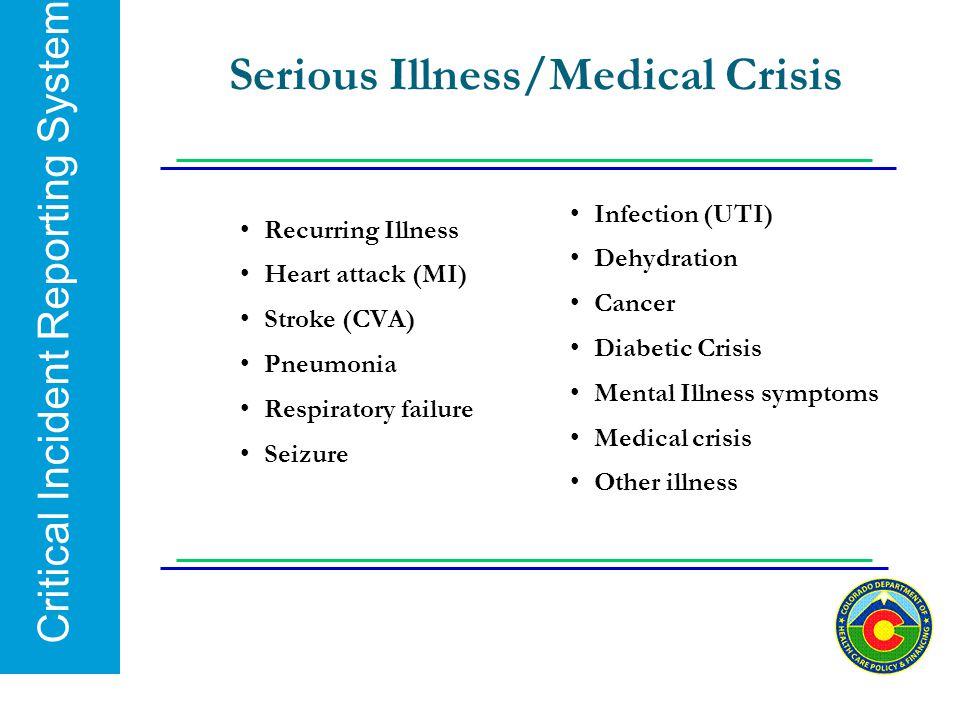 Critical Incident Reporting System Serious Illness/Medical Crisis Recurring Illness Heart attack (MI) Stroke (CVA) Pneumonia Respiratory failure Seizu