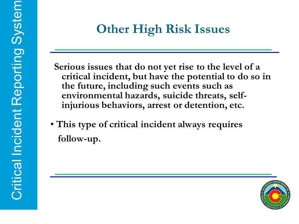 Critical Incident Reporting System Other High Risk Issues Serious issues that do not yet rise to the level of a critical incident, but have the potent