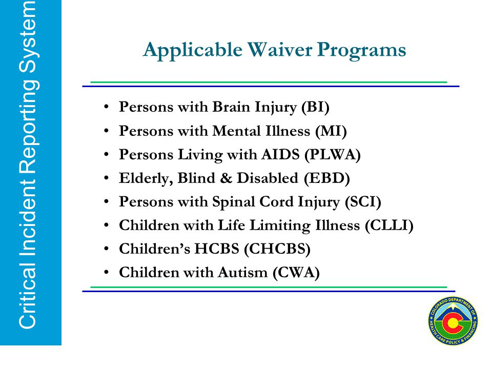 Critical Incident Reporting System Applicable Waiver Programs Persons with Brain Injury (BI) Persons with Mental Illness (MI) Persons Living with AIDS