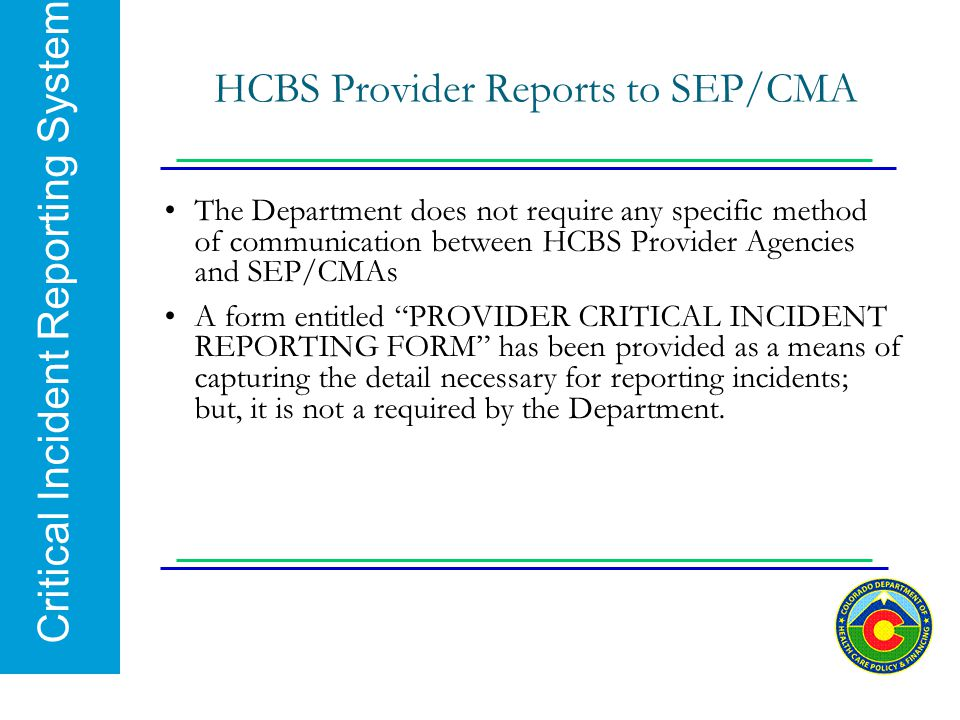 Critical Incident Reporting System HCBS Provider Reports to SEP/CMA The Department does not require any specific method of communication between HCBS