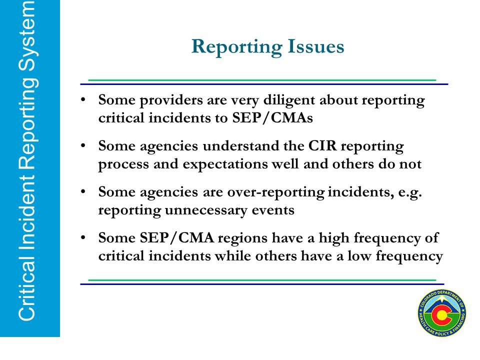 Critical Incident Reporting System Reporting Issues Some providers are very diligent about reporting critical incidents to SEP/CMAs Some agencies unde