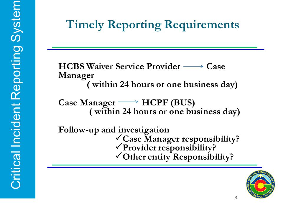 Critical Incident Reporting System 9 Timely Reporting Requirements HCBS Waiver Service Provider Case Manager ( within 24 hours or one business day) Ca