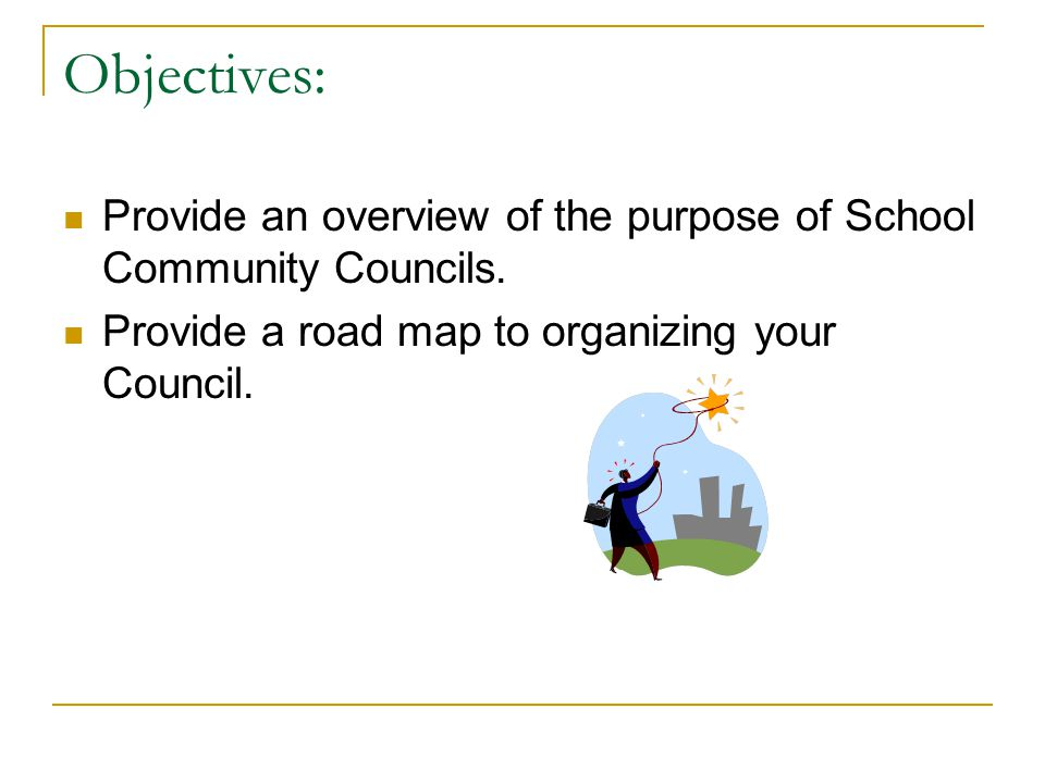 Objectives: Provide an overview of the purpose of School Community Councils.