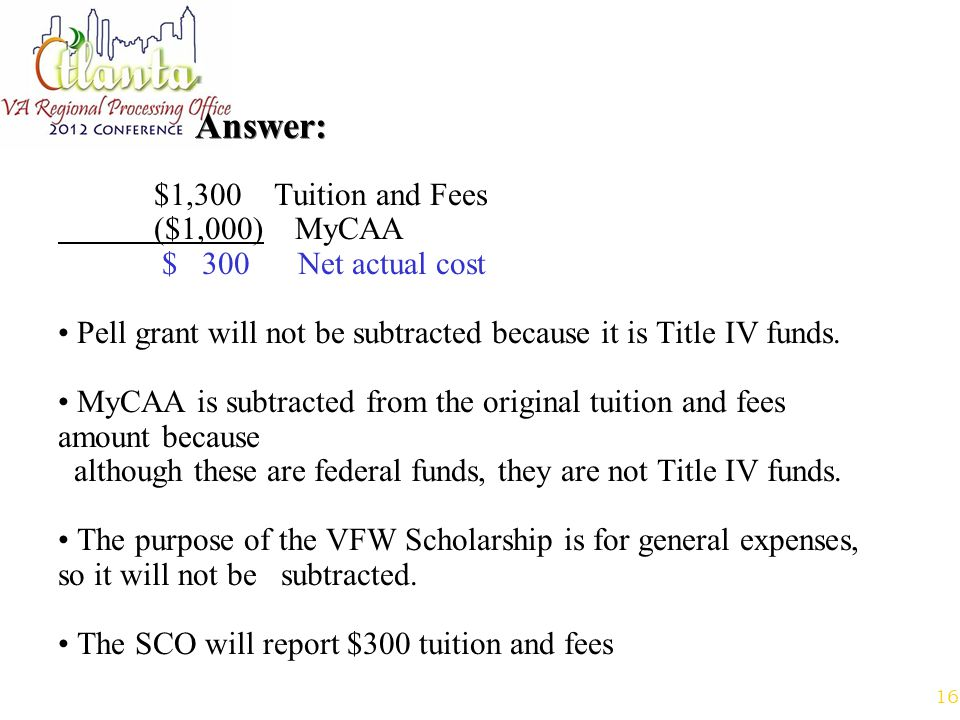 16 Answer: $1,300 Tuition and Fees ($1,000) MyCAA $ 300 Net actual cost Pell grant will not be subtracted because it is Title IV funds.