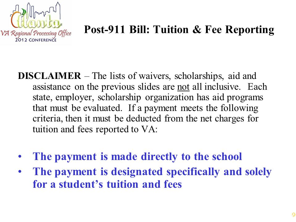 9 Post-911 Bill: Tuition & Fee Reporting DISCLAIMER – The lists of waivers, scholarships, aid and assistance on the previous slides are not all inclusive.